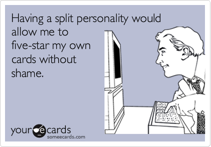 Having a split personality would allow me tofive-star my owncards withoutshame.