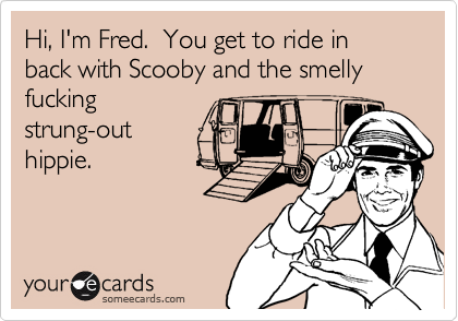 Hi, I'm Fred.  You get to ride in back with Scooby and the smelly fuckingstrung-outhippie.