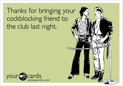 Thanks for bringing yourcockblocking friend tothe club last night.