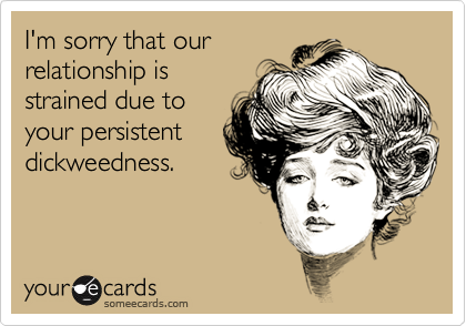 I'm sorry that our relationship is strained due to your persistent dickweedness.
