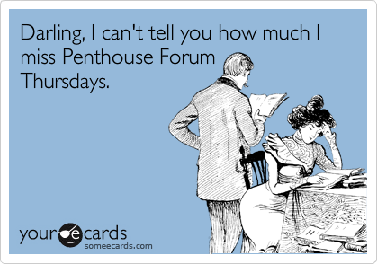 Darling, I can't tell you how much I miss Penthouse Forum Thursdays.