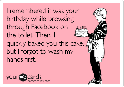 I remembered it was your birthday while browsing through Facebook on the toilet. Then, I quickly baked you this cake, but I forgot to wash my hands first.