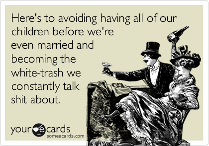 Here's to avoiding having all of ourchildren before we'reeven married andbecoming thewhite-trash weconstantly talkshit about.