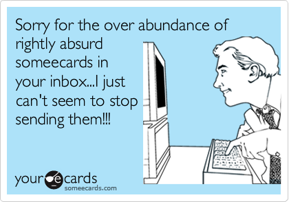 Sorry for the over abundance of rightly absurdsomeecards inyour inbox...I justcan't seem to stopsending them!!!