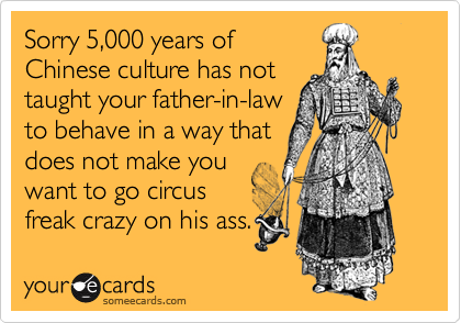 Sorry 5,000 years of Chinese culture has not taught your father-in-law to behave in a way that does not make you want to go circus freak crazy on his ass.
