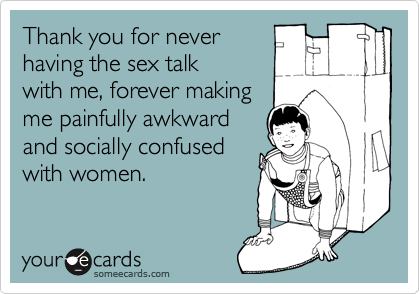 Thank you for never having the sex talk with me, forever making me painfully awkward and socially confused with women.