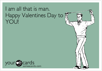 I am all that is man. Happy Valentines Day to YOU!