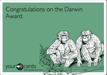 Congratulations on the Darwin Award.