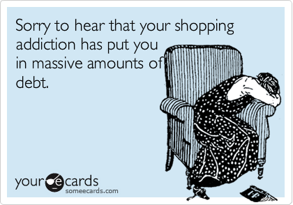 Sorry to hear that your shopping addiction has put you