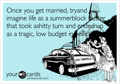 Once you get married, tryand imagine life as a summerblock buster that took ashitty turn and ended up as a tragic, low budget indieflick.