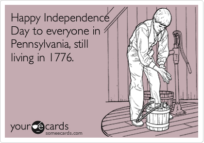 Happy Independence  Day to everyone in  Pennsylvania, still  living in 1776.