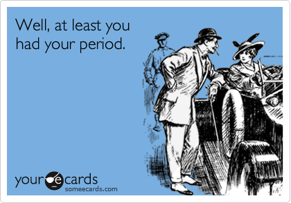 Well, at least youhad your period.