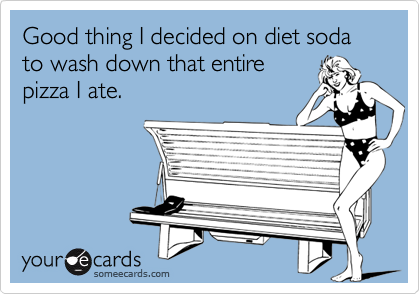 Good thing I decided on diet soda to wash down that entire pizza I ate.