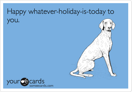 Happy whatever-holiday-is-today to you.