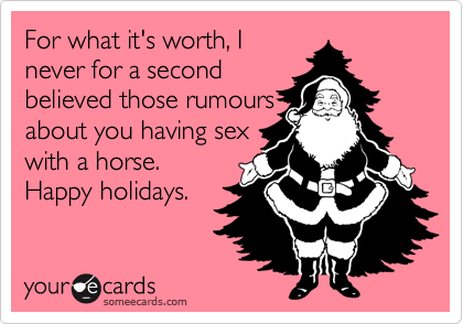 For what it's worth, I never for a second believed those rumours about you having sex with a horse. Happy holidays.