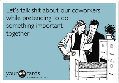 Let's talk shit about our coworkers while pretending to do something important together.