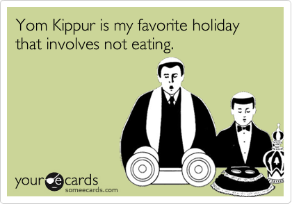 Yom Kippur is my favorite holiday that involves not eating.