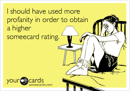 I should have used moreprofanity in order to obtaina highersomeecard rating.