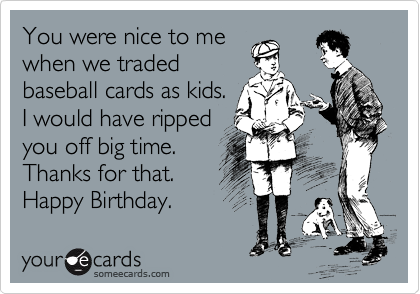 You Were Nice To Me When We Traded Baseball Cards As Kids I