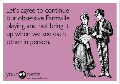 Let's agree to continue our obsessive Farmville  playing and not bring it up when we see each other in person.