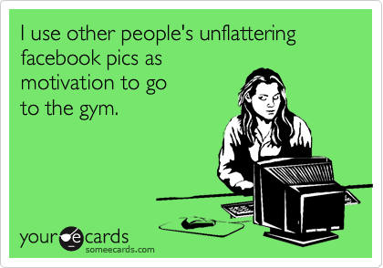 I use other people's unflattering facebook pics as  motivation to go  to the gym.