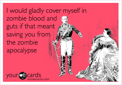 I would gladly cover myself in zombie blood and guts if that meant saving you from the zombie apocalypse