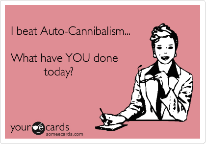 I beat Auto-Cannibalism    What have YOU done today? | Reminders Ecard