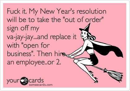 """Fuck it. My New Year's resolution will be to take the """"out of order"""" sign off myva-jay-jay...and replace itwith """"open forbusiness"""". Then hirean employee..or 2."""