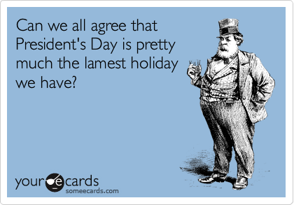 Can we all agree that President's Day is pretty much the lamest holiday we have?