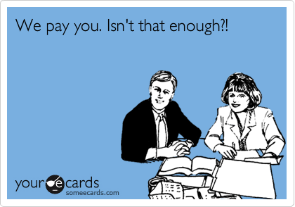 We pay you. Isn't that enough?!