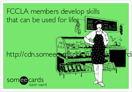 FCCLA members develop skills that can be used for life.    http://cdn.someecards.com/usercards/cardimages/2014-08-19/thumbs100/2077848.png