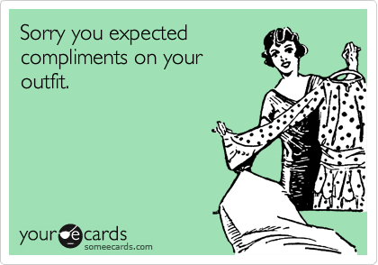 Sorry you expected compliments on your outfit.