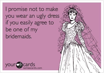 I promise not to makeyou wear an ugly dress  if you easily agree tobe one of mybridemaids.