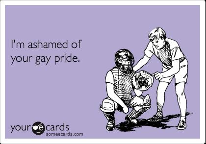 I'm ashamed of your gay pride.