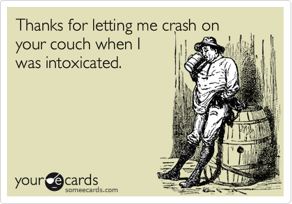 Thanks for letting me crash on your couch when I was intoxicated.