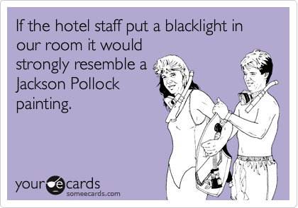 If the hotel staff put a blacklight in our room it wouldstrongly resemble aJackson Pollockpainting.