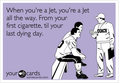 When you're a Jet, you're a Jet