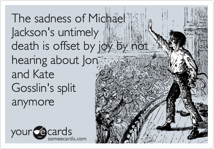The sadness of Michael Jackson's untimely death is offset by joy by not hearing about Jon and Kate Gosslin's split anymore