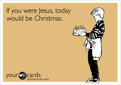 If You Were Jesus Today Would Be Christmas