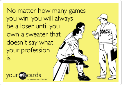 No matter how many gamesyou win, you will alwaysbe a loser until youown a sweater thatdoesn't say whatyour professionis.