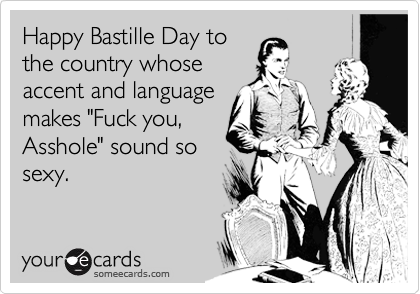 """Happy Bastille Day to the country whose accent and language makes """"Fuck you, Asshole"""" sound so sexy."""