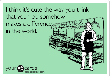 I think it's cute the way you think that your job somehow makes a difference in the world.
