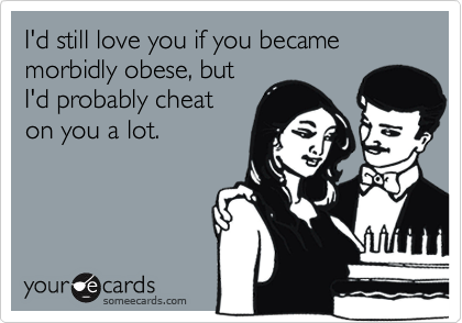 I'd still love you if you became morbidly obese, butI'd probably cheaton you a lot.