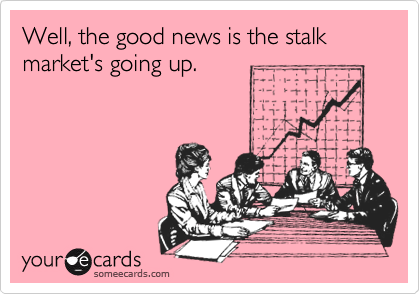 Well, the good news is the stalk market's going up.
