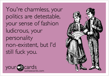 You're charmless, your politics are detestable, your sense of fashion ludicrous, your personality non-existent, but I'd still fuck you.