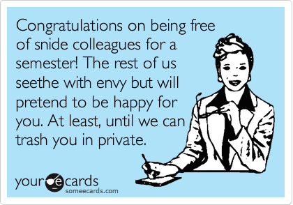 Congratulations on being freeof snide colleagues for asemester! The rest of usseethe with envy but willpretend to be happy foryou. At least, until we cantrash you in private.
