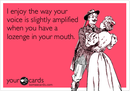 I enjoy the way yourvoice is slightly amplifiedwhen you have alozenge in your mouth.