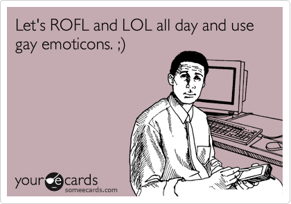 Let's ROFL and LOL all day and use gay emoticons. ;)