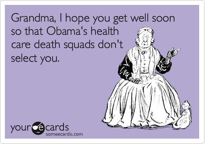 Grandma, I hope you get well soon so that Obama's health care death squads don't select you.