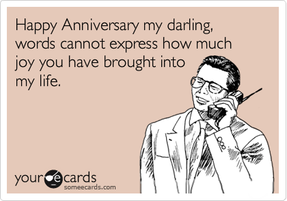 Happy Anniversary my darling, words cannot express how much joy you have brought into my life.